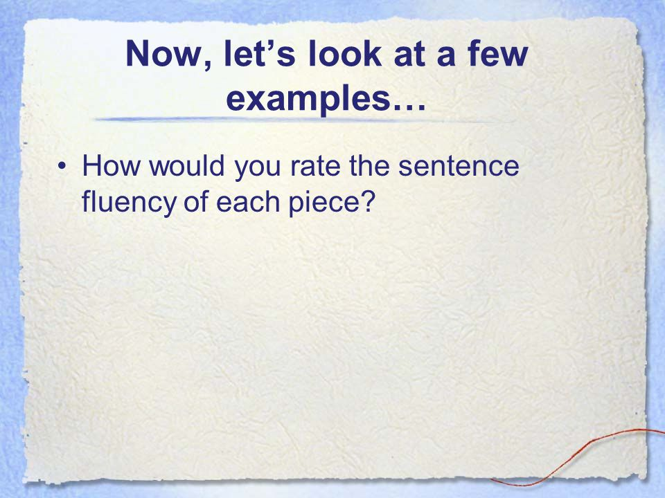 Now, let's look at a few examples… How would you rate the sentence fluency of each piece