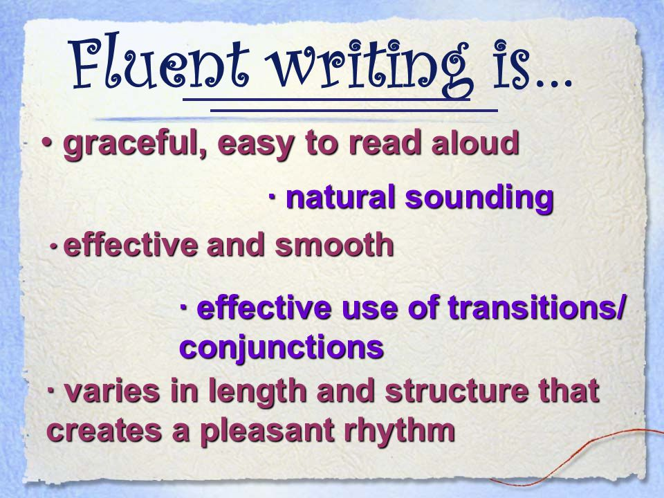 Fluent writing is… graceful, easy to read aloud graceful, easy to read aloud · natural sounding · varies in length and structure that creates a pleasant rhythm effective and smooth effective and smooth · effective use of transitions/ conjunctions