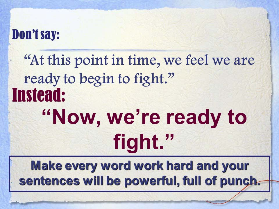 Don't say: At this point in time, we feel we are ready to begin to fight. Instead: Now, we're ready to fight. Make every word work hard and your sentences will be powerful, full of punch.