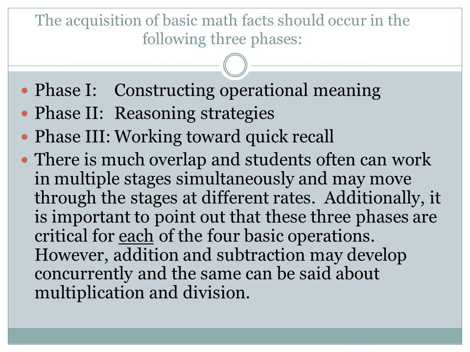 The acquisition of basic math facts should occur in the following three phases: Phase I: Constructing operational meaning Phase II:Reasoning strategie