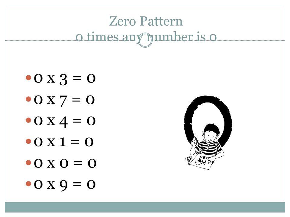 Zero Pattern 0 times any number is 0 0 x 3 = 0 0 x 7 = 0 0 x 4 = 0 0 x 1 = 0 0 x 0 = 0 0 x 9 = 0