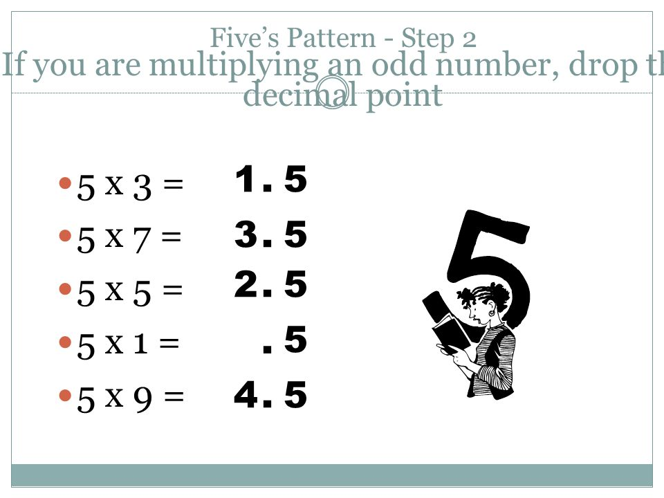 Five's Pattern - Step 2 If you are multiplying an odd number, drop the decimal point 5 x 3 = 5 x 7 = 5 x 5 = 5 x 1 = 5 x 9 = 1.5 3.5 2.5. 5 4.5