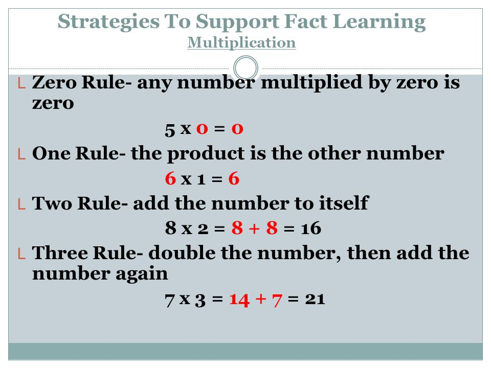 Strategies To Support Fact Learning Multiplication L Zero Rule- any number multiplied by zero is zero 5 x 0 = 0 L One Rule- the product is the other n