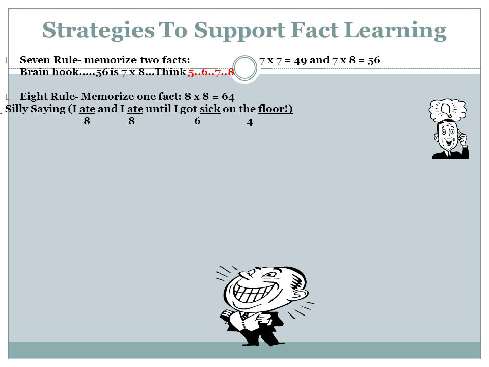 Strategies To Support Fact Learning L Seven Rule- memorize two facts: 7 x 7 = 49 and 7 x 8 = 56 Brain hook…..56 is 7 x 8…Think 5..6..7..8 L Eight Rule