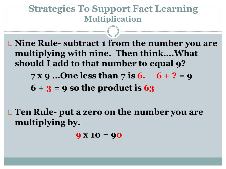 Strategies To Support Fact Learning Multiplication L Nine Rule- subtract 1 from the number you are multiplying with nine. Then think….What should I ad