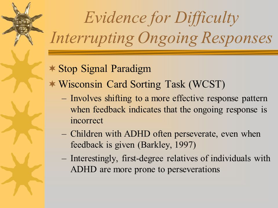 Evidence for Difficulty Interrupting Ongoing Responses  Stop Signal Paradigm  Wisconsin Card Sorting Task (WCST) –Involves shifting to a more effect