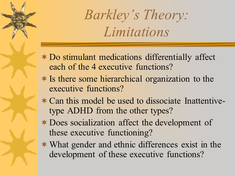 Barkley's Theory: Limitations  Do stimulant medications differentially affect each of the 4 executive functions?  Is there some hierarchical organiz