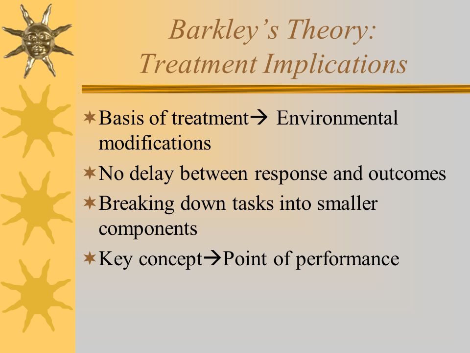 Barkley's Theory: Treatment Implications  Basis of treatment  Environmental modifications  No delay between response and outcomes  Breaking down t
