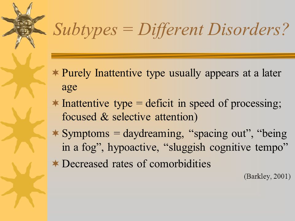 Subtypes = Different Disorders?  Purely Inattentive type usually appears at a later age  Inattentive type = deficit in speed of processing; focused