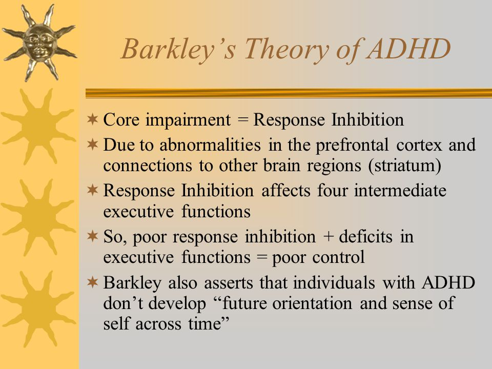 Barkley's Theory of ADHD  Core impairment = Response Inhibition  Due to abnormalities in the prefrontal cortex and connections to other brain region