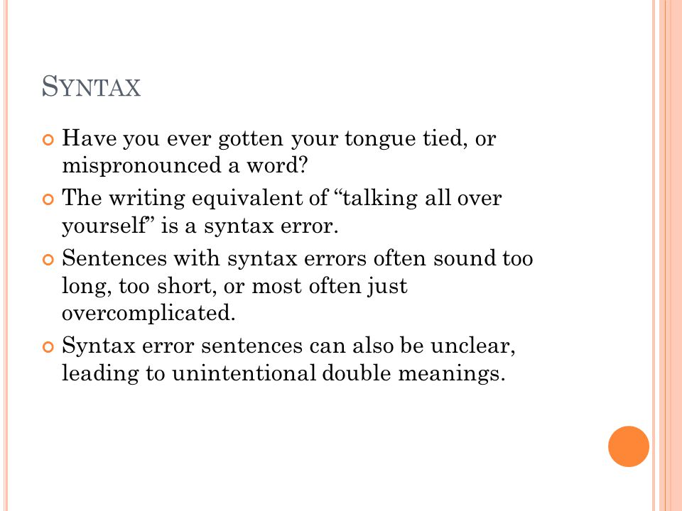 """S YNTAX Have you ever gotten your tongue tied, or mispronounced a word? The writing equivalent of """"talking all over yourself"""" is a syntax error. Sente"""