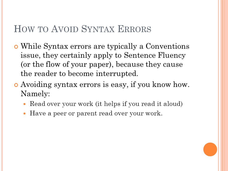 H OW TO A VOID S YNTAX E RRORS While Syntax errors are typically a Conventions issue, they certainly apply to Sentence Fluency (or the flow of your paper), because they cause the reader to become interrupted.