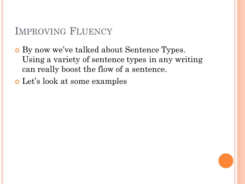 I MPROVING F LUENCY By now we've talked about Sentence Types. Using a variety of sentence types in any writing can really boost the flow of a sentence