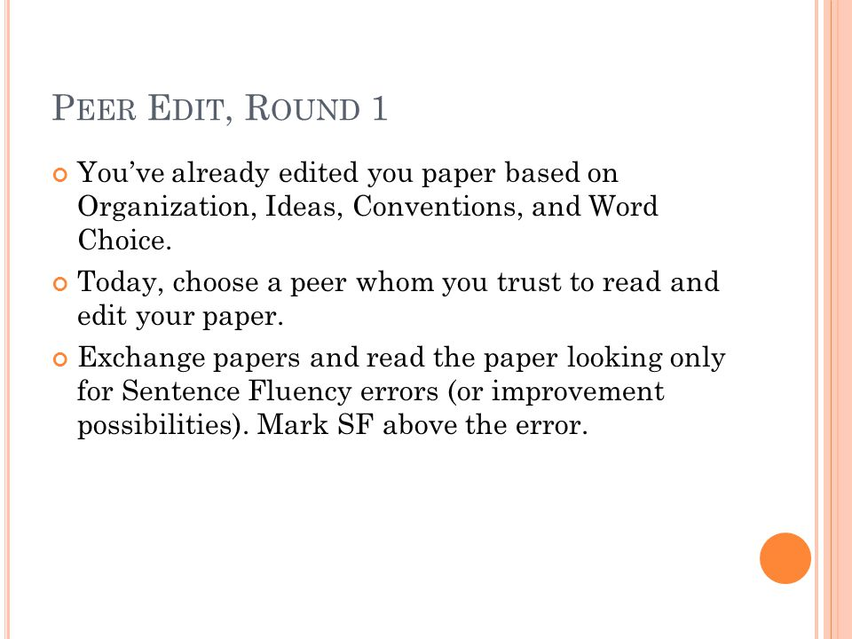 P EER E DIT, R OUND 1 You've already edited you paper based on Organization, Ideas, Conventions, and Word Choice.