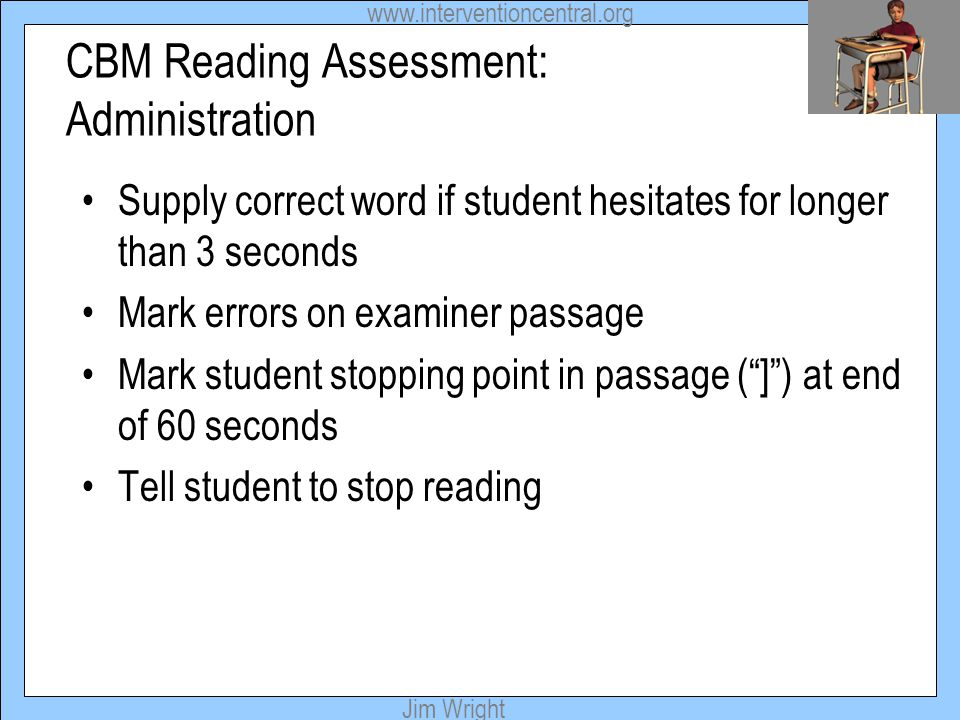 www.interventioncentral.org Jim Wright CBM Reading Assessment: Administration Supply correct word if student hesitates for longer than 3 seconds Mark