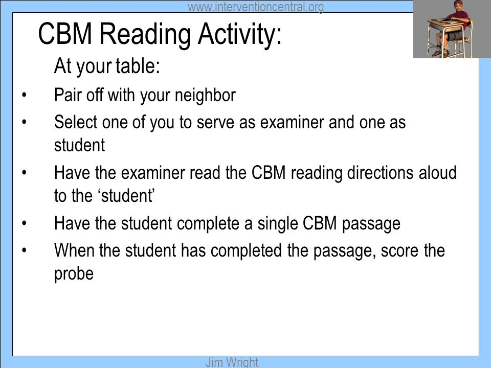 www.interventioncentral.org Jim Wright CBM Reading Activity: At your table: Pair off with your neighbor Select one of you to serve as examiner and one