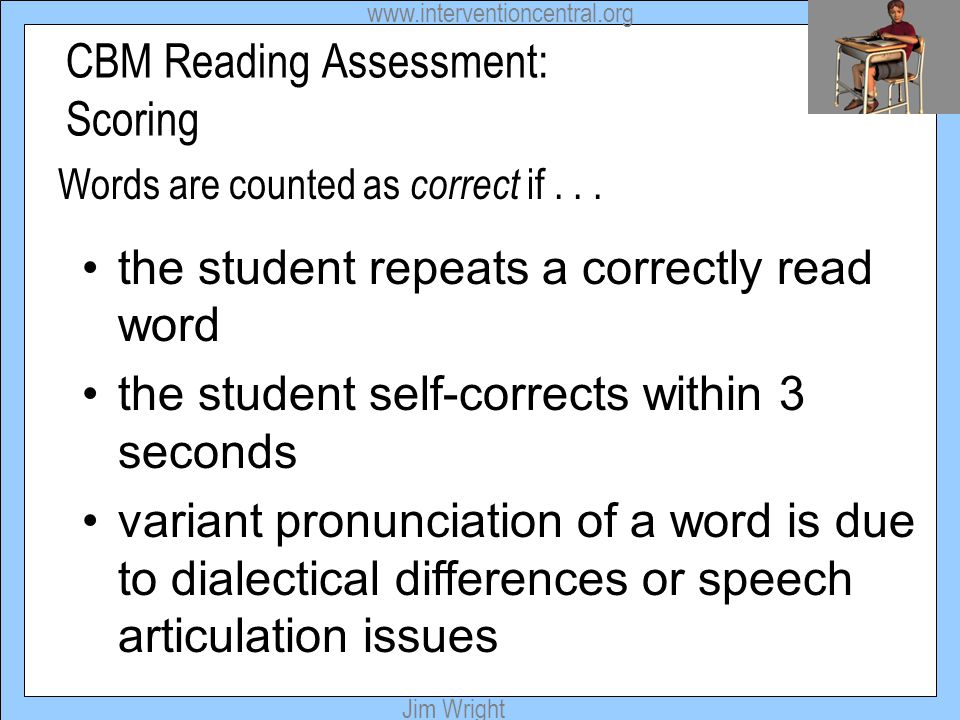 www.interventioncentral.org Jim Wright CBM Reading Assessment: Scoring Words are counted as correct if... the student repeats a correctly read word th