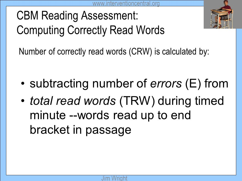 www.interventioncentral.org Jim Wright CBM Reading Assessment: Computing Correctly Read Words subtracting number of errors (E) from total read words (
