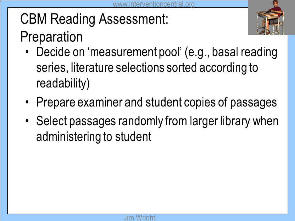 www.interventioncentral.org Jim Wright CBM Reading Assessment: Preparation Decide on 'measurement pool' (e.g., basal reading series, literature select