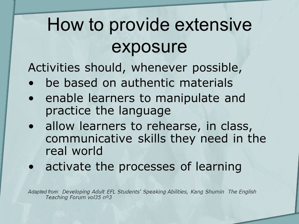 How to provide extensive exposure Activities should, whenever possible, be based on authentic materials enable learners to manipulate and practice the language allow learners to rehearse, in class, communicative skills they need in the real world activate the processes of learning Adapted from: Developing Adult EFL Students Speaking Abilities, Kang Shumin The English Teaching Forum vol35 nº3