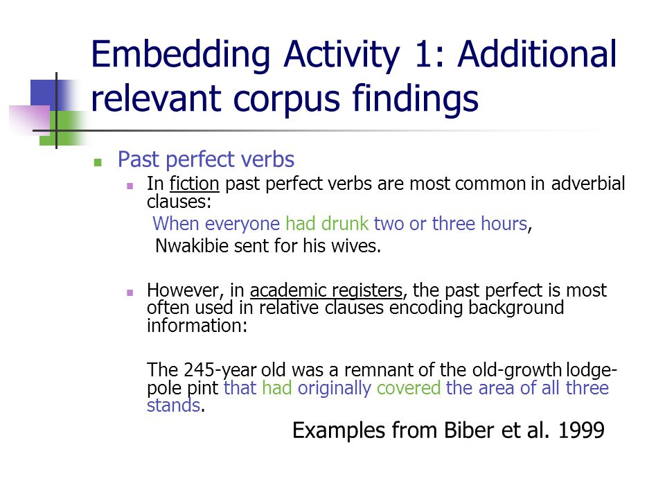 Embedding Activity 1: Additional relevant corpus findings Past perfect verbs In fiction past perfect verbs are most common in adverbial clauses: When everyone had drunk two or three hours, Nwakibie sent for his wives.