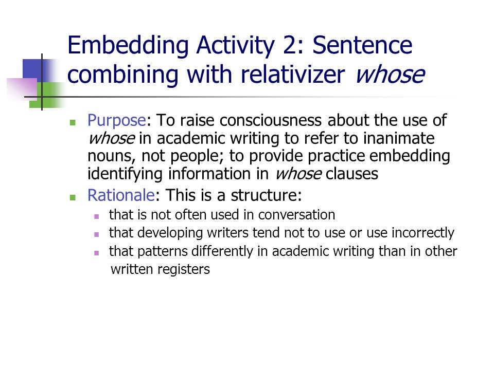 Embedding Activity 2: Sentence combining with relativizer whose Purpose: To raise consciousness about the use of whose in academic writing to refer to inanimate nouns, not people; to provide practice embedding identifying information in whose clauses Rationale: This is a structure: that is not often used in conversation that developing writers tend not to use or use incorrectly that patterns differently in academic writing than in other written registers