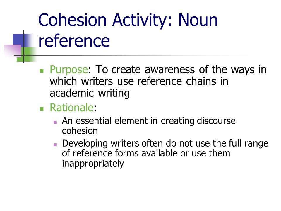 Cohesion Activity: Noun reference Purpose: To create awareness of the ways in which writers use reference chains in academic writing Rationale: An essential element in creating discourse cohesion Developing writers often do not use the full range of reference forms available or use them inappropriately