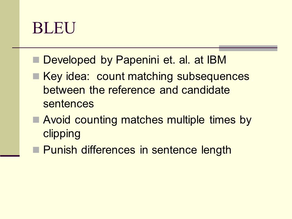 BLEU Developed by Papenini et. al. at IBM Key idea: count matching subsequences between the reference and candidate sentences Avoid counting matches m