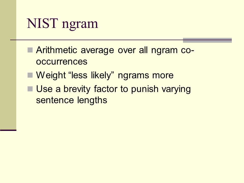NIST ngram Arithmetic average over all ngram co- occurrences Weight less likely ngrams more Use a brevity factor to punish varying sentence lengths
