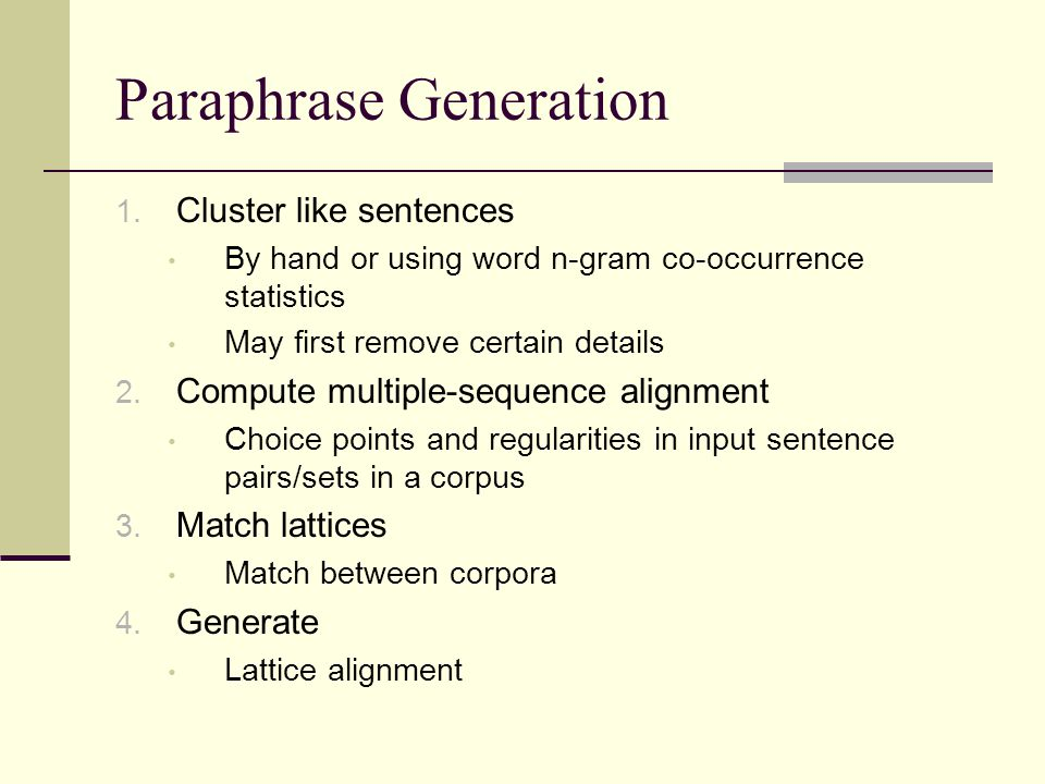 Paraphrase Generation Issues Sometimes words chosen for substitution carry unwanted connotations Sometimes extra words are chosen for inclusion (or words removed) that change the meaning