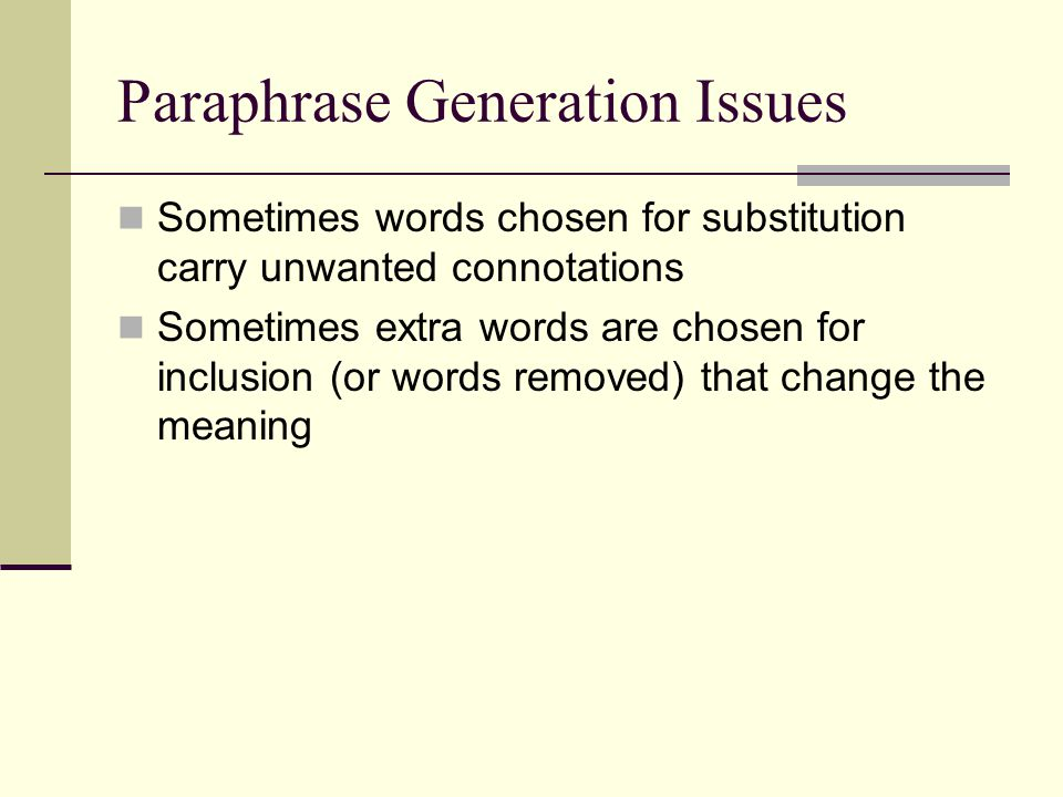 Paraphrase Generation Issues Sometimes words chosen for substitution carry unwanted connotations Sometimes extra words are chosen for inclusion (or wo