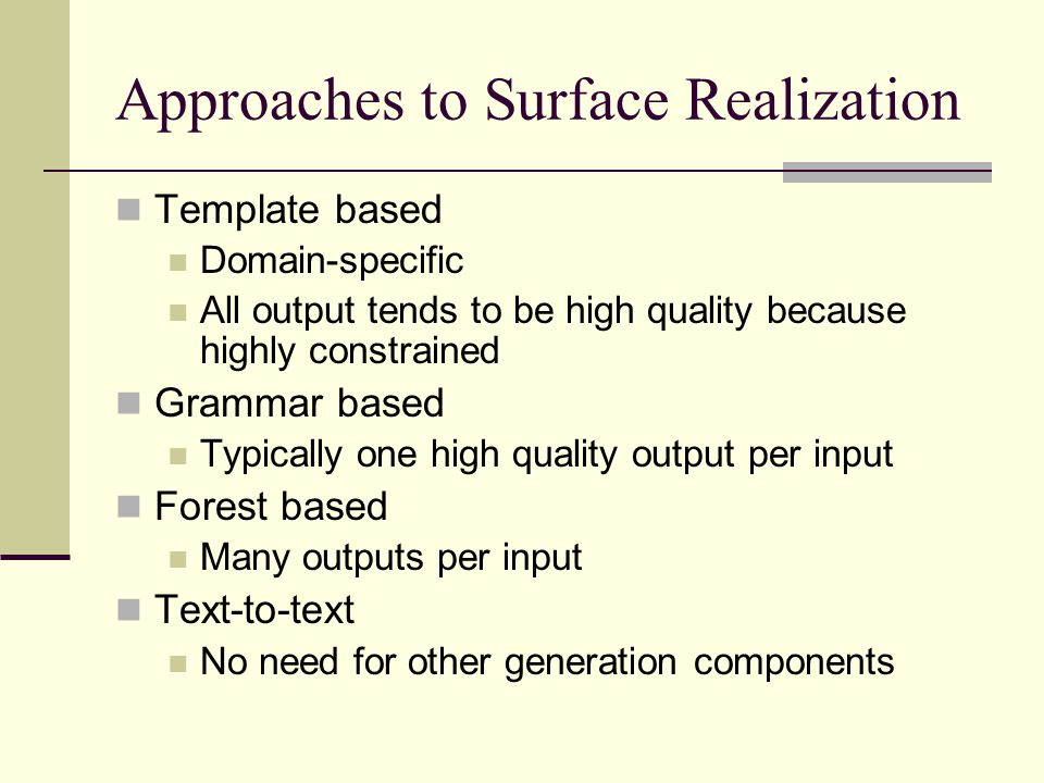 Approaches to Surface Realization Template based Domain-specific All output tends to be high quality because highly constrained Grammar based Typicall