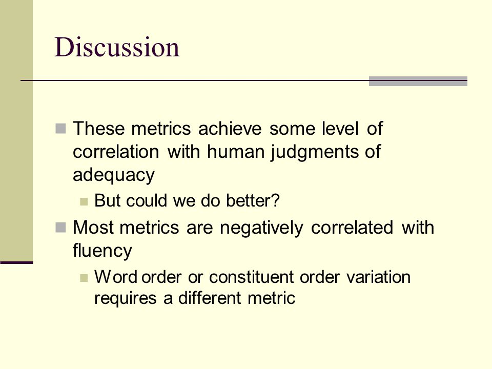 Discussion These metrics achieve some level of correlation with human judgments of adequacy But could we do better? Most metrics are negatively correl