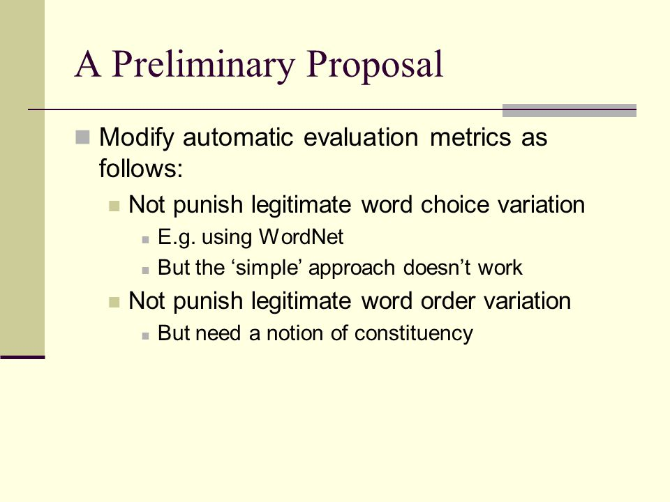 Another Preliminary Proposal When using metrics that depend on a reference sentence, use A set of reference sentences Try to get as many of the word choice and word order variations as possible in the reference sentences Reference sentences from the same context as the candidate sentence To approach an evaluation of readability And combine with some other metric for fluency For example, a grammar checker