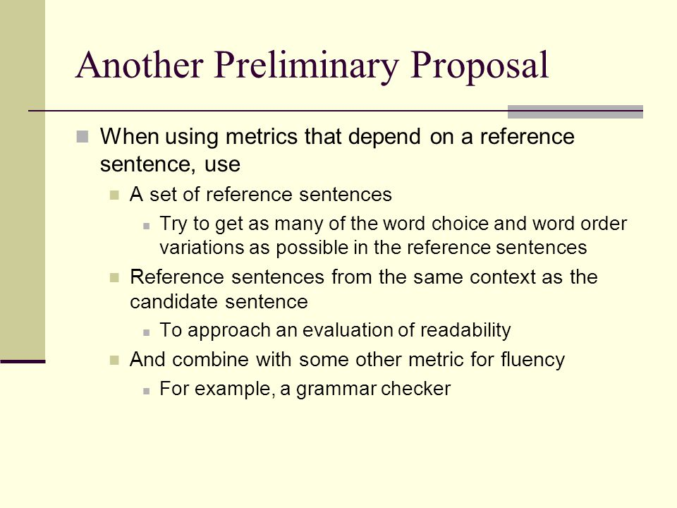 A Proposal To evaluate a generator: Evaluate for coverage using recall or related metric Evaluate for 'precision' using separate metrics for fluency, adequacy and readability At this point in time, only fluency may be evaluable automatically, using a grammar checker Adequacy can be approached using LSA or related metric Readability can only be evaluated using human judgments at this time