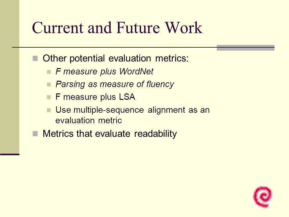 Current and Future Work Other potential evaluation metrics: F measure plus WordNet Parsing as measure of fluency F measure plus LSA Use multiple-seque