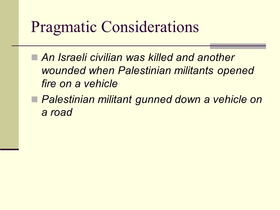 Pragmatic Considerations An Israeli civilian was killed and another wounded when Palestinian militants opened fire on a vehicle Palestinian militant gunned down a vehicle on a road