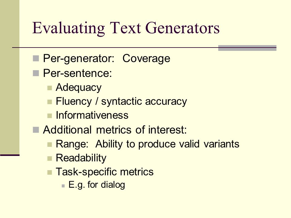 Evaluating Text Generators Per-generator: Coverage Per-sentence: Adequacy Fluency / syntactic accuracy Informativeness Additional metrics of interest: Range: Ability to produce valid variants Readability Task-specific metrics E.g.