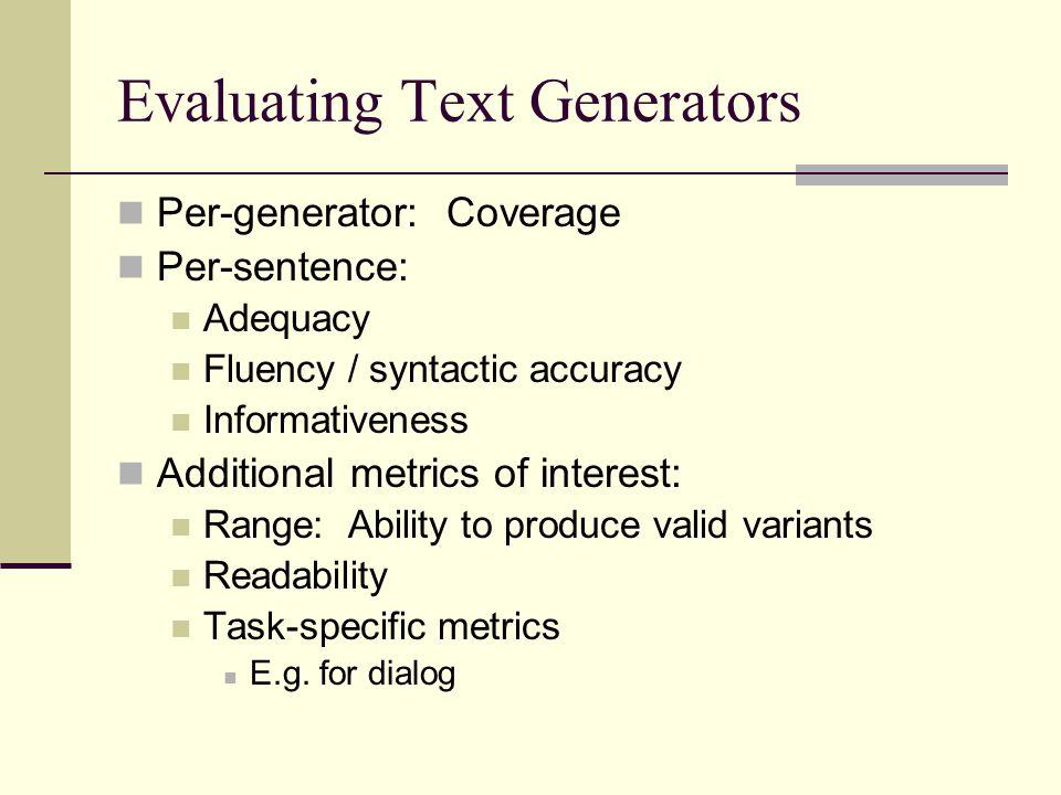 Evaluating Text Generators Human judgments Parsing+interpretation Automatic evaluation metrics – for generation or machine translation Simple string accuracy+ NIST* BLEU*+ F-measure* LSA