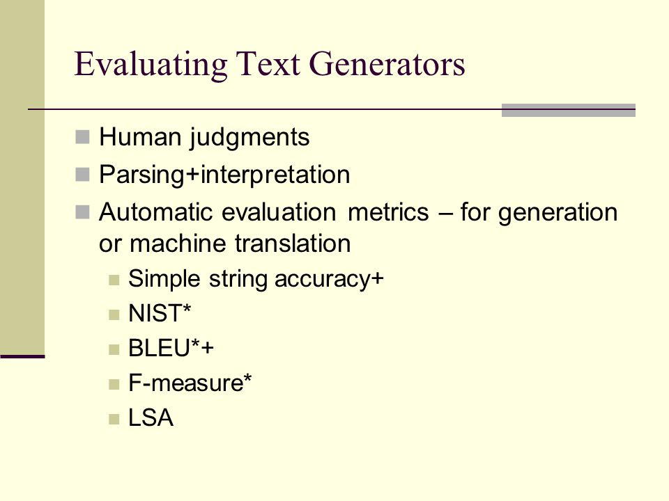 Evaluating Text Generators Human judgments Parsing+interpretation Automatic evaluation metrics – for generation or machine translation Simple string a