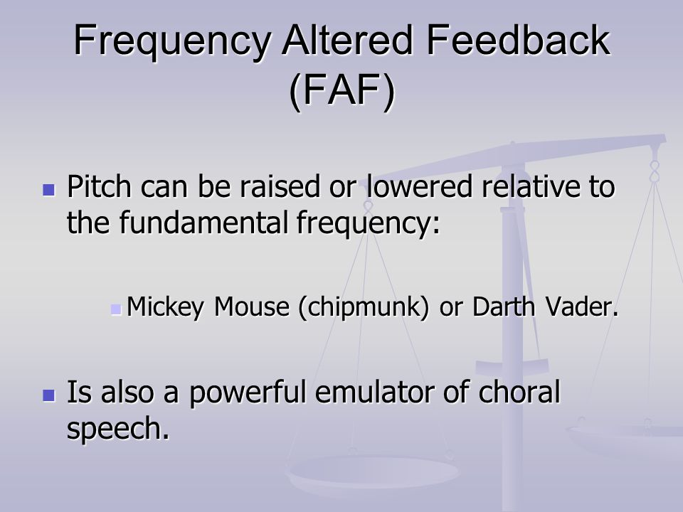 Frequency Altered Feedback (FAF) Pitch can be raised or lowered relative to the fundamental frequency: Pitch can be raised or lowered relative to the fundamental frequency: Mickey Mouse (chipmunk) or Darth Vader.