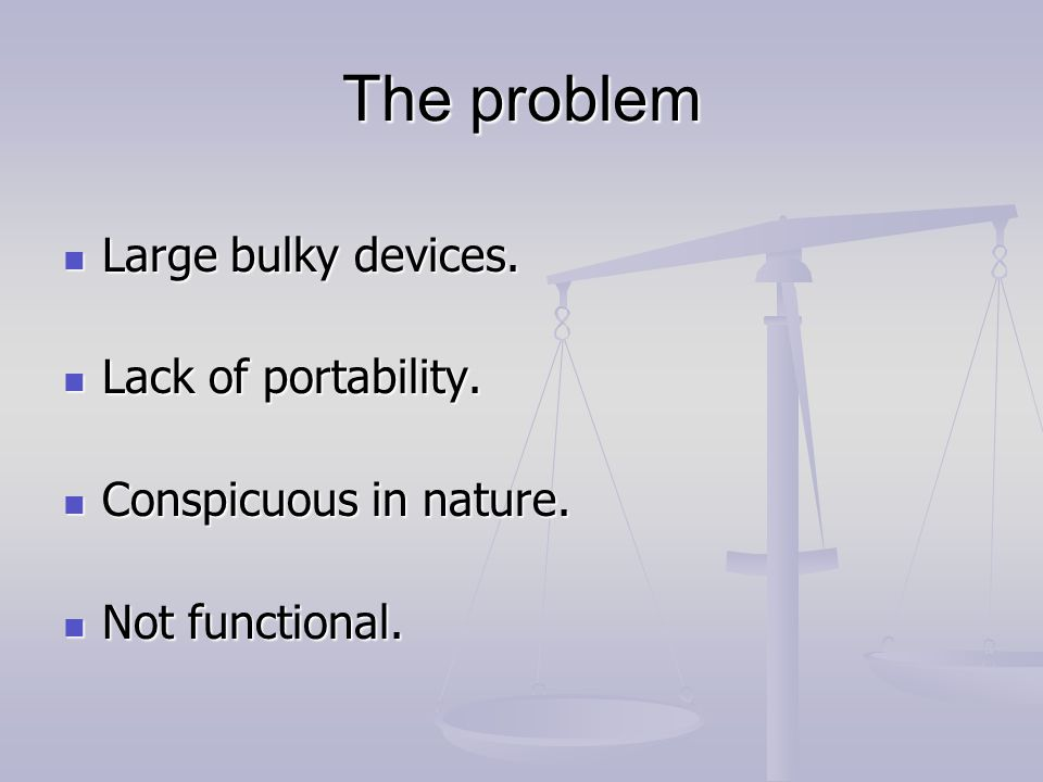The problem Large bulky devices. Large bulky devices.