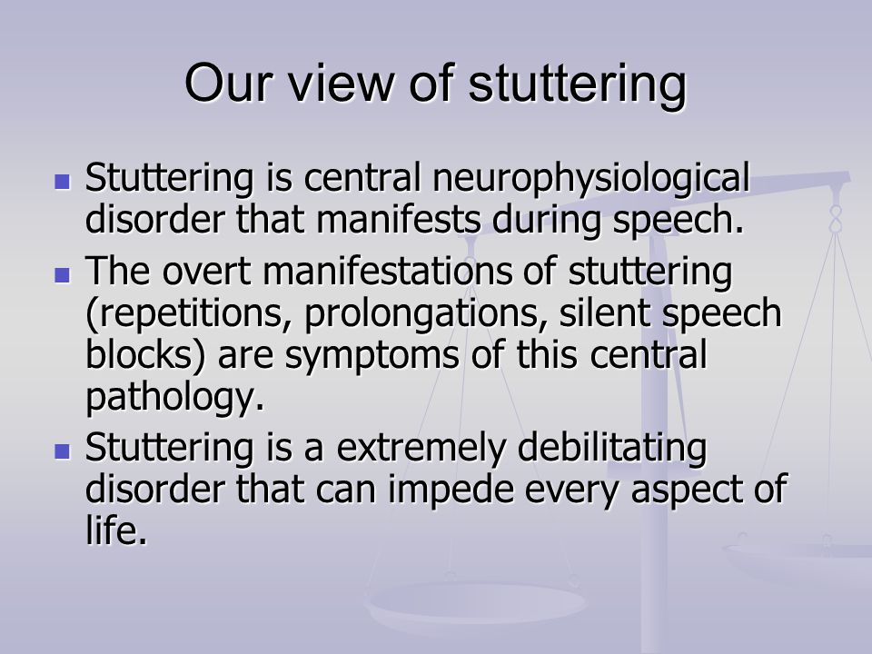 Our view of stuttering Stuttering is central neurophysiological disorder that manifests during speech.
