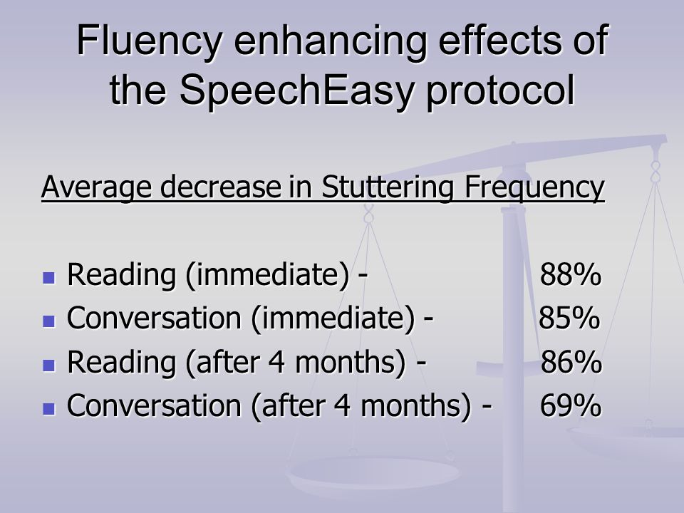 Fluency enhancing effects of the SpeechEasy protocol Average decrease in Stuttering Frequency Reading (immediate) - 88% Reading (immediate) - 88% Conversation (immediate) - 85% Conversation (immediate) - 85% Reading (after 4 months) - 86% Reading (after 4 months) - 86% Conversation (after 4 months) - 69% Conversation (after 4 months) - 69%