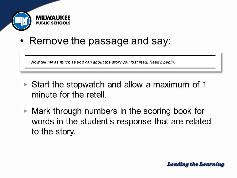 Remove the passage and say: Start the stopwatch and allow a maximum of 1 minute for the retell. Mark through numbers in the scoring book for words in