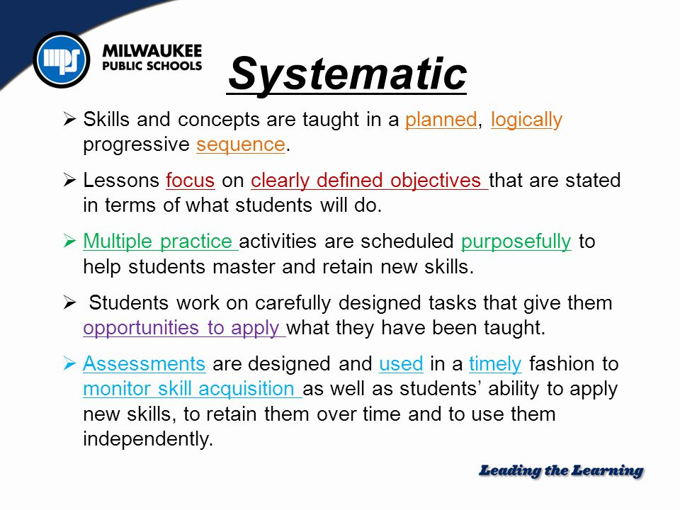 Systematic  Skills and concepts are taught in a planned, logically progressive sequence.  Lessons focus on clearly defined objectives that are state