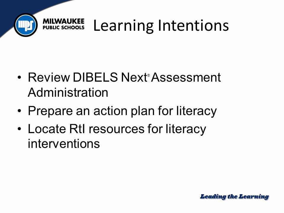 Learning Intentions Review DIBELS Next ® Assessment Administration Prepare an action plan for literacy Locate RtI resources for literacy interventions
