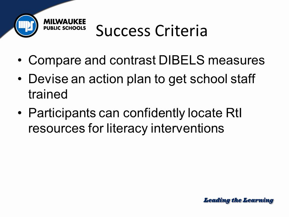 Success Criteria Compare and contrast DIBELS measures Devise an action plan to get school staff trained Participants can confidently locate RtI resour