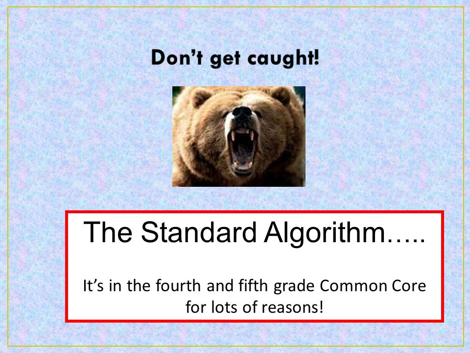 The Standard Algorithm ….. It's in the fourth and fifth grade Common Core for lots of reasons!