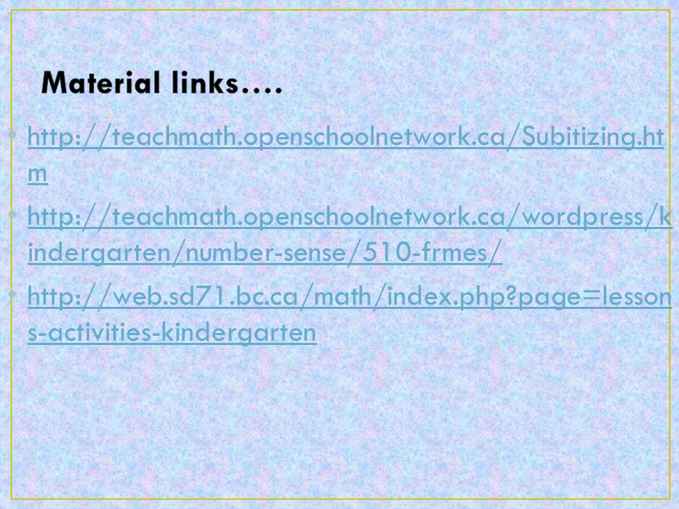 http://teachmath.openschoolnetwork.ca/Subitizing.ht m http://teachmath.openschoolnetwork.ca/Subitizing.ht m http://teachmath.openschoolnetwork.ca/wordpress/k indergarten/number-sense/510-frmes/ http://teachmath.openschoolnetwork.ca/wordpress/k indergarten/number-sense/510-frmes/ http://web.sd71.bc.ca/math/index.php page=lesson s-activities-kindergarten http://web.sd71.bc.ca/math/index.php page=lesson s-activities-kindergarten